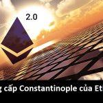 Nâng cấp lớn nhất của Ethereum (Constantinople)